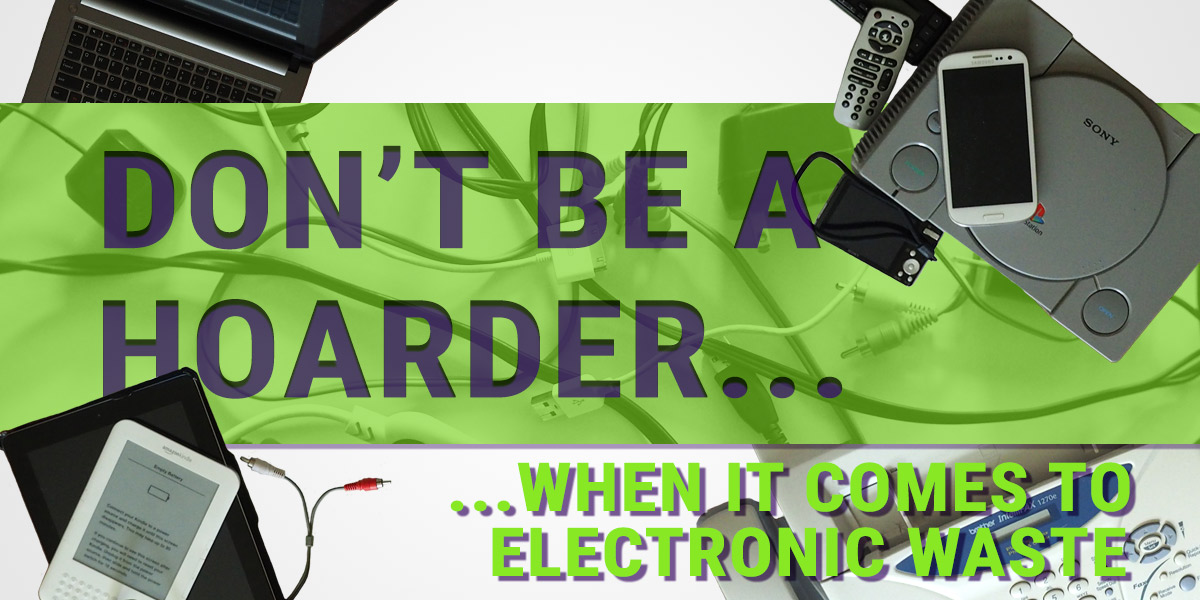 Don't be a hoarder when it comes to electronic waste